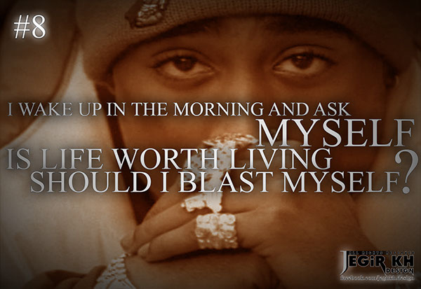 8 I Wake Up In The Morning And Ask Myself Is Life Worth