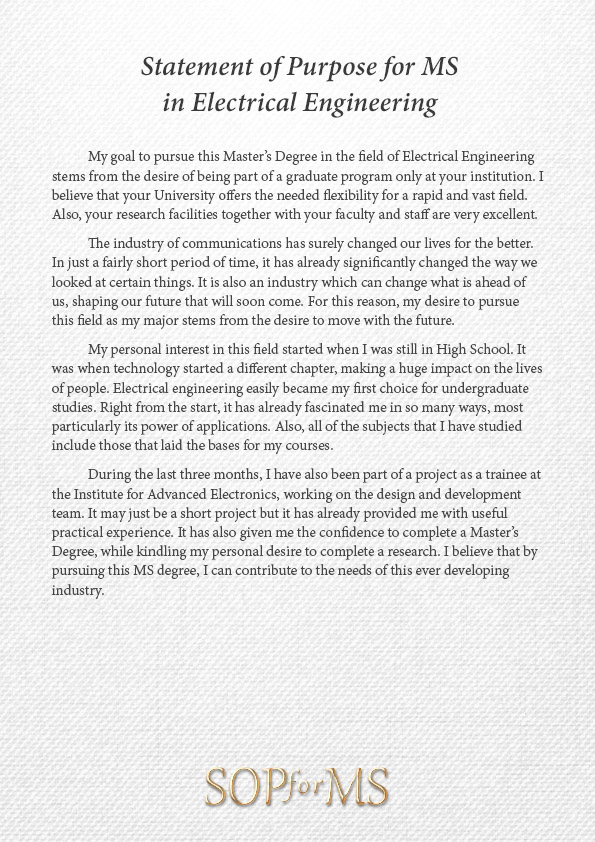 statement of purpose electrical engineering Statement of purpose or sop must be very relevant to the university and school in is must in usa & it should deal with the works you have done in past or you wish to pursue in future electrical engineering at my graduation level also as i already stated my academic background.