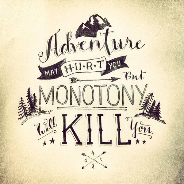 """Adventure may hurt you, but monotony will kill you"""