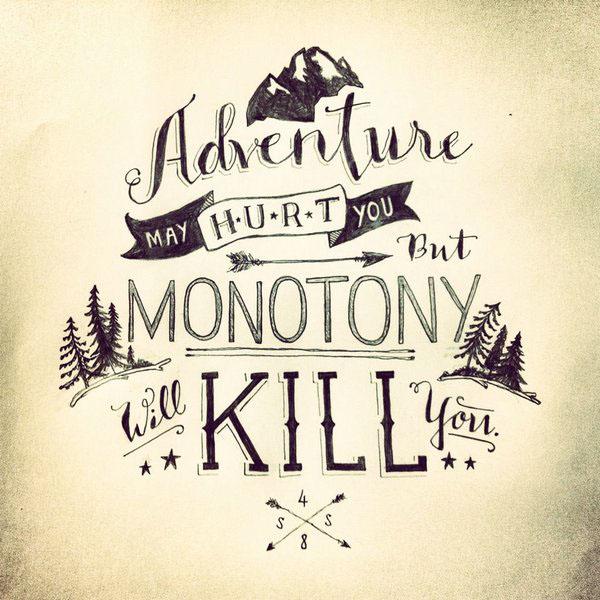"""""""Adventure may hurt you, but monotony will kill you"""""""