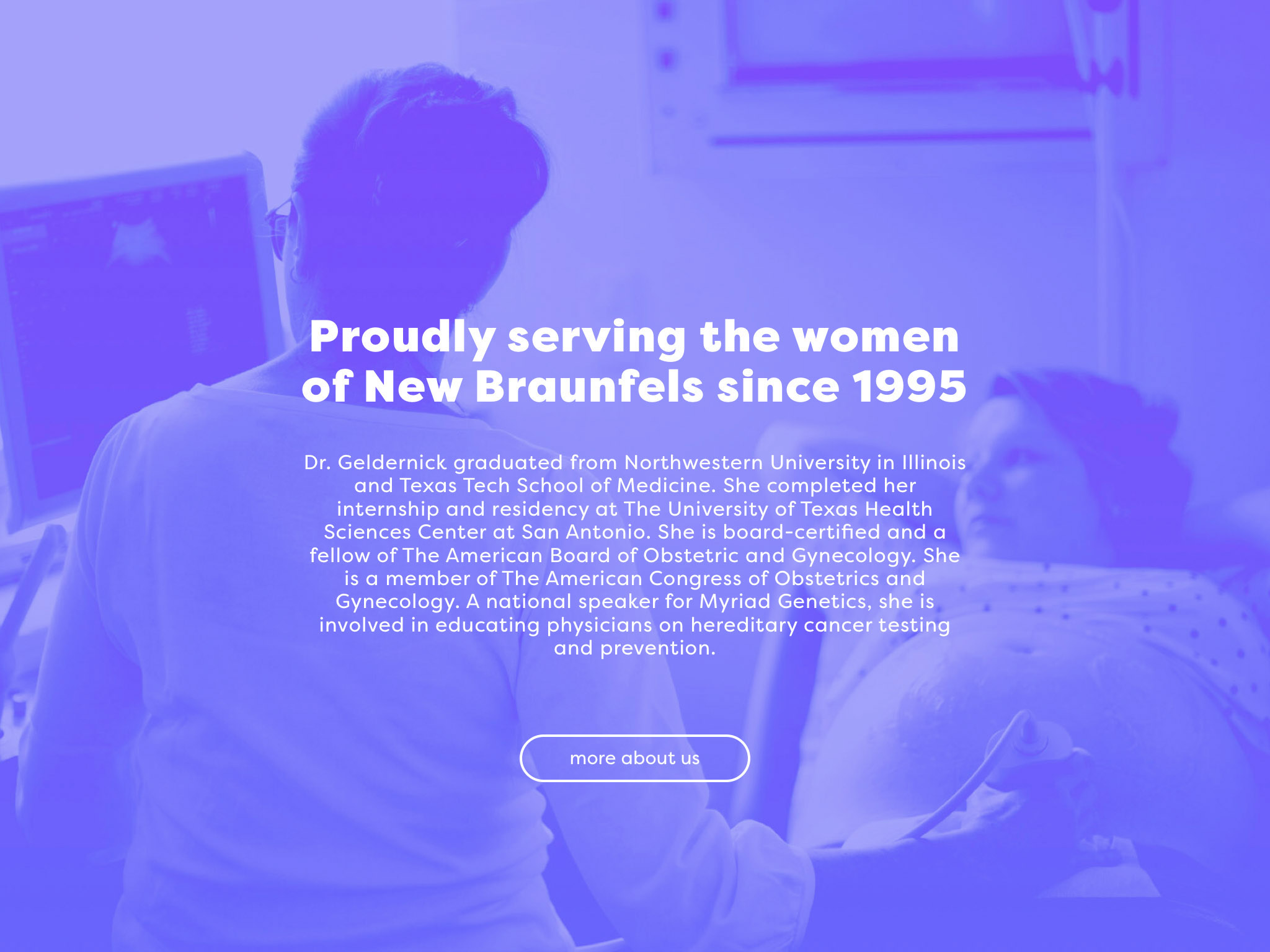 """This image shows a row section of the site, that shares background information about Dr. Geldernick. The title reads """"Proudly serving the women of New Braunfels since 1995"""" - the text is overplayed on a purple-blue duotone image of a female doctor performing an ultrasound."""