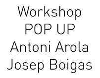 WorkShop POP UP Antoni Arola y Josep Bohigas