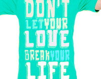 DON'T LET YOUR LOVE BREAK YOUR LIFE tees!