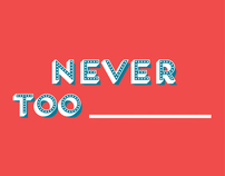 Never Too ________