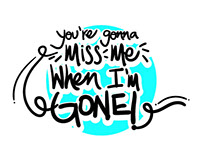 You're gonna miss me when I'm gone