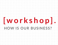Workshop. How is our business?