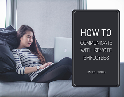 How to Communicate with Remote Employees James Lustig