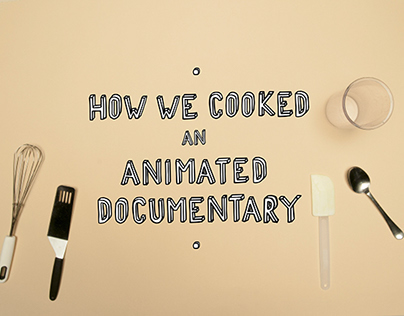 HOW WE COOKED AN ANIMATED DOCUMENTARY