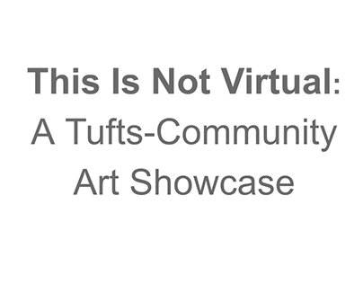 This Is Not Virtual: A Tufts Art Showcase