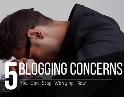 Top 5 Blogging Concerns You Can Stop Worrying Now