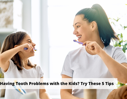 Having Tooth Problems with the Kids? Try These 5 Tips