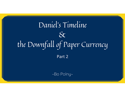 Daniel's Timeline & the Downfall of Paper Currency