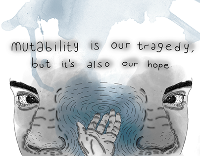 mutability is our tragedy, but it's also our hope*