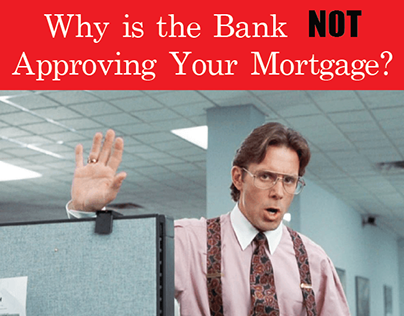 Why Is the Bank NOT Approving Your Mortgage?
