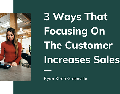3 Ways That Focusing On The Customer Increases Sales