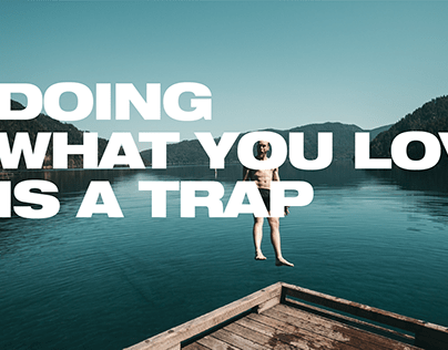 DOING WHAT YOU LOVE IS A TRAP