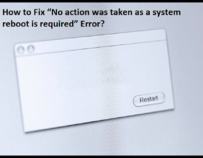 """""""No action was taken as a system reboot is required"""""""