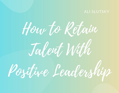How to Retain Talent With Positive Leadership
