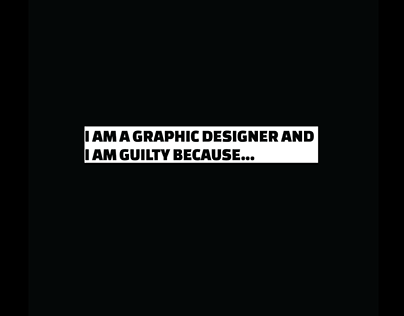 I am a Graphic Designer and I am guilty because...