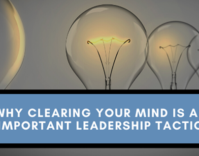 Why Clearing Your Mind is Important in Leadership