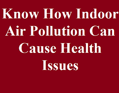 Know How Indoor Air Pollution Can Cause Health Issues