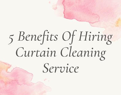 5 Benefits of Hiring Curtain Cleaning Service