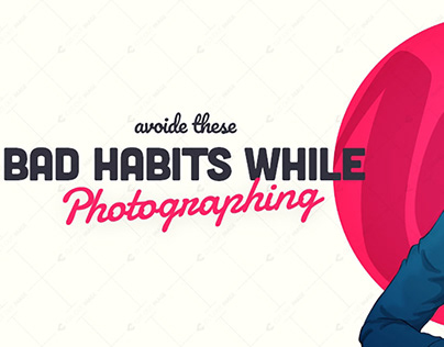 Avoid These Bad Habits While Photographing