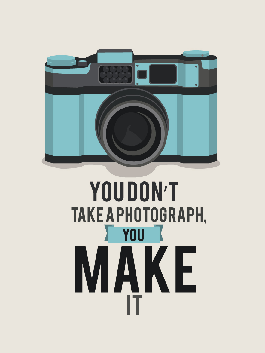 You dont take a photograph, you make it.
